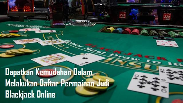 Dapatkan Kemudahan Dalam Melakukan Daftar Permainan Judi Blackjack Online